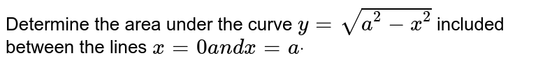 Determine the area under the curve `y=sqrt(a^2-x^2)` included between the lines `x=0a n dx=adot`