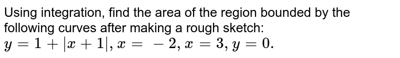 Using integration, find the area of the region   bounded by the following curves after making a rough sketch: `y=1+|x+1|, x=-2, x=3, y=0.`