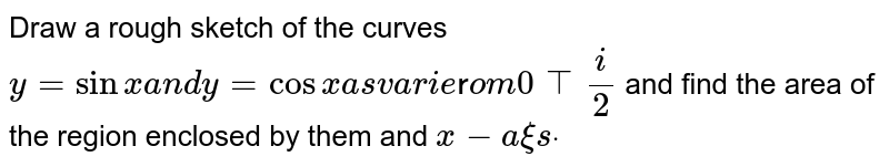 Draw a rough sketch of the curves `y =sin x ` varies from 0 to `pi/2` and find the area of the region enclosed by them   and x-axis