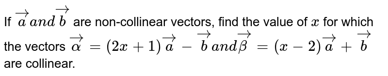 """If ` vec aa n d vec b` are non-collinear vectors, find the value of `x` for which the vectors ` vecalpha=(2x+1) vec a- vec b""""""""a n d"""""""" vecbeta=(x-2)"""""""" vec a+ vec b` are collinear."""