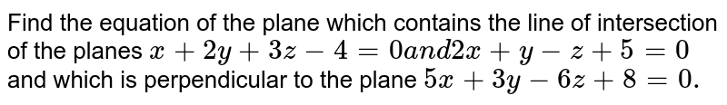 Find the equation of the plane which contains the line of intersection   of the planes `x+2y+3z-4=0a n d2x+y-z+5=0` and which is perpendicular to the plane `5x+3y-6z+8=0.`