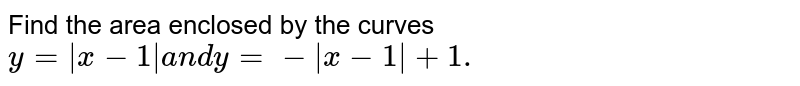 Find the area enclosed by the curves `y=|x-1|a n dy=-|x-1|+1.`