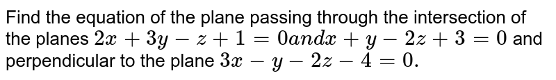 Find the   equation of the plane passing through the intersection of the planes `2x+3y-z+1=0` and `x+y-2z+3=0` and   perpendicular to the plane `3x-y-2z-4=0.`