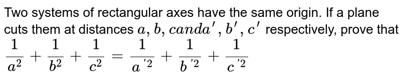 Two systems of rectangular axes have the same origin. If a plane cuts   them at distances `a ,b ,ca n da^(prime),b^(prime),c^(prime)` respectively, prove that `1/(a^2)+1/(b^2)+1/(c^2)=1/(a^('2))+1/(b^('2))+1/(c^('2))`