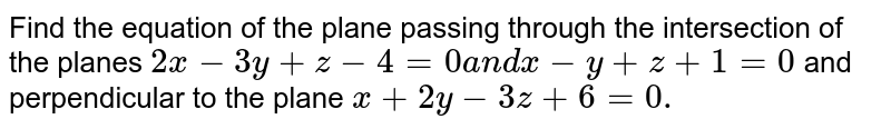Find the equation of the plane passing through the intersection of the   planes `2x-3y+z-4=0a n dx-y+z+1=0` and perpendicular to the plane `x+2y-3z+6=0.`