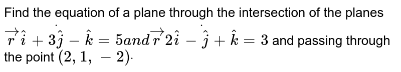 Find the equation of a plane through the intersection of the planes ` vec rdot( hat i+3 hat j- hat k)=5a n d vec rdot(2 hat i- hat j+ hat k)=3` and passing through the point `(2,1,-2)dot`