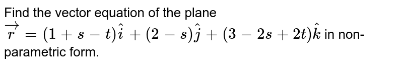 Find the vector equation of the plane  ` vec r=(1+s-t) hat i+(2-s) hat j+(3-2s+2t) hat k` in non-parametric form.