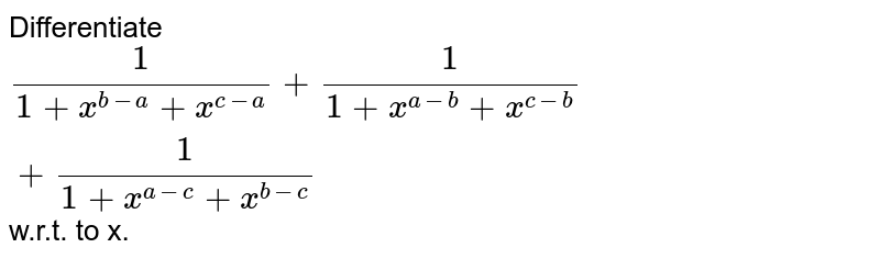 Differentiate `(1)/(1+x^(b-a)+x^(c-a))+(1)/(1+x^(a-b)+x^(c-b))+(1)/(1+x^(a-c)+x^(b-c))` w.r.t. to x.