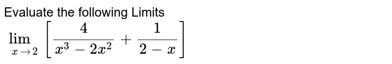 Evaluate the following Limits <br> `lim_(xto2)[(4)/(x^(3)-2x^(2))+(1)/(2-x)]`