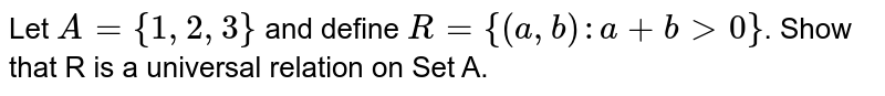 Let `A={1,2,3}` and define `R={(a,b):a+b gt 0}`. Show that R is a universal relation on Set A.