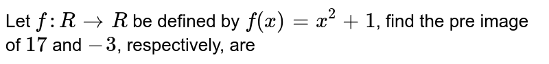 Let `f:R rarr R` be defined by `f(x)=x^(2)+1`, find the pre image of 17 and -3