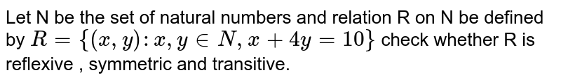 Let N be the set of natural  numbers and relation R on N be defined by `R={(x,y):x,y in N, x+4y=10}` check whether R is reflexive , symmetric and transitive.