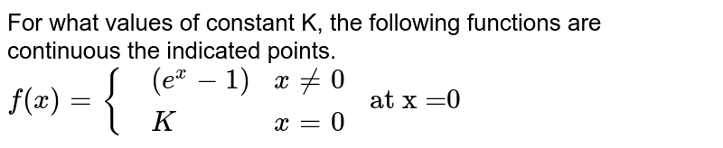 """For what values of constant K, the following functions are continuous the indicated points. <br> `f(x)={{:(,(e^(x)-1), x ne 0),(,K, x=0):}"""" at x =0""""`"""