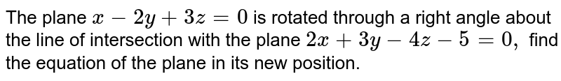 The plane `x-2y+3z=0` is rotated through a right angle about the line of intersection with   the plane `2x+3y-4z-5=0,` find the equation of the plane in its new position.