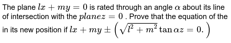 The plane `l x+m y=0` is rotated through an angle `alpha` about its line of intersection with the `p l a n e z=0` . Prove that the equation of the in its new position if `l x+m ypm(sqrt(l^2+m^2)tanalpha)z=0.`