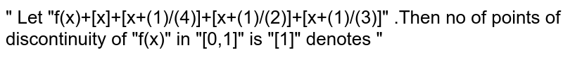 """"""" Let """"f(x)+[x]+[x+(1)/(4)]+[x+(1)/(2)]+[x+(1)/(3)]"""" .Then no of points of discontinuity of """"f(x)"""" in """"[0,1]"""" is """"[1]"""" denotes """""""