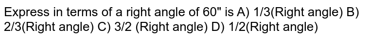 """Express in terms of a right angle of 60"""" is A) 1/3(Right angle) B) 2/3(Right angle) C) 3/2 (Right angle) D) 1/2(Right angle)"""