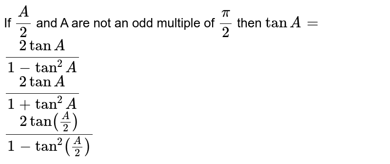 If `(A)/(2)` and A are not an odd  multiple of `(pi)/(2)` then `tan A=`<br> `(2tan A)/(1-tan^(2)A)`<br>`(2tan A)/(1+tan^(2)A)`<br>`(2tan (A/2))/(1-tan^(2)(A/2))`