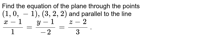 Find the equation of the plane through the points `(1,0,-1),(3,2,2)` and parallel to the line `(x-1)/1=(y-1)/(-2)=(z-2)/3` .