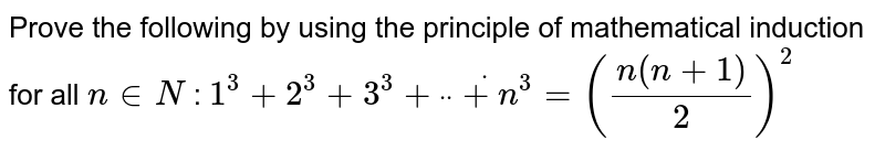 """Prove the following by using the principle of   mathematical induction for all `n in  N` : `1^3+2^3+3^3+""""""""dot""""""""""""""""dot""""""""""""""""dot+n^3=((n(n+1))/2)^2`"""