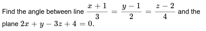 Find the angle between line `(x+1)/3=(y-1)/2=(z-2)/4` and the plane `2x+y-3z+4=0.`