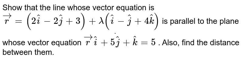 Show that the line whose vector equation is ` vec r=(2 hat i-2 hat j+3)+lambda( hat i- hat j+4 hat k)` is parallel to the plane whose vector equation ` vec rdot( hat i+5 hat j+ hat k)=5` . Also, find the   distance between them.