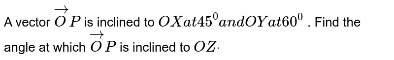 A vector ` vec O P` is inclined to `O Xa t45^0a n dO Ya t60^0` . Find the angle at which ` vec O P` is inclined to `O Zdot`