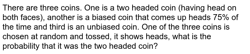 There are three coins. One is a two headed coin (having head on both   faces), another is a biased coin that comes up heads 75% of the time and   third is an unbiased coin. One of the three coins is chosen at random and   tossed, it shows heads, what is the probability that it was the two headed   coin?