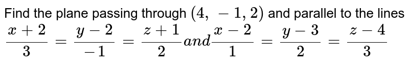 Find the plane passing through `(4,-1,2)` and parallel to the lines `(x+2)/3=(y-2)/(-1)=(z+1)/2a n d(x-2)/1=(y-3)/2=(z-4)/3`