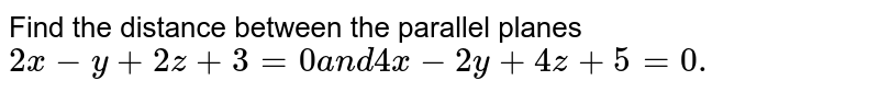 Find the distance between the parallel planes `2x-y+2z+3=0a n d4x-2y+4z+5=0.`