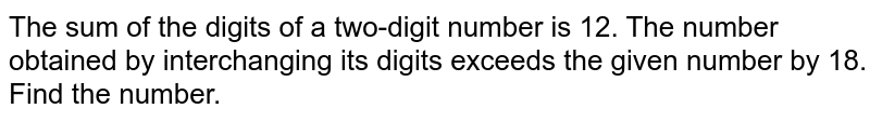 The sum of the digits of a two-digit number is 12. The number obtained by interchanging its digits exceeds the given number by 18. Find the number.