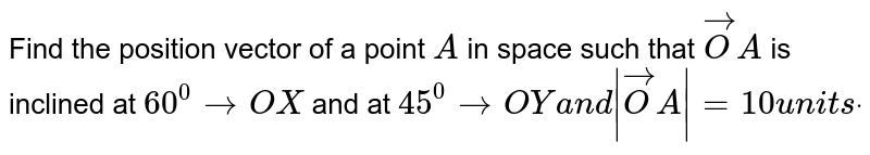 Find the position vector of a point `A` in space such that ` vec O A` is inclined at `60^0toO X` and at `45^0toO Ya n d  vec O A =10u n i t sdot`