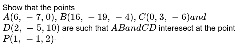 Show that the points `A(6,-7,0),B(16 ,-19 ,-4),C(0,3,-6)a n d`  `D(2,-5,10)` are such that `A Ba n dC D` interesect at the point `P(1,-1,2)dot`