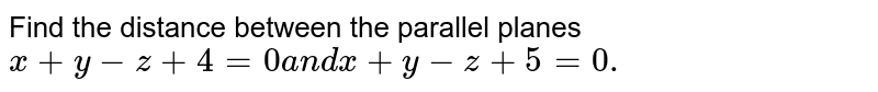Find the distance between the parallel planes `x+y-z+4=0a n dx+y-z+5=0.`