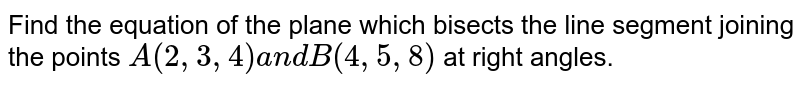 Find the equation of the plane which bisects the line segment joining   the points `A(2,3,4)a n dB(4,5,8)` at right angles.
