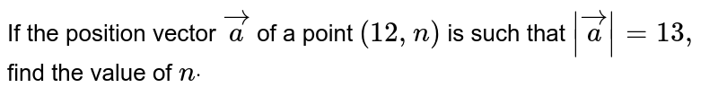 If the position vector ` vec a` of a point `(12 ,n)` is such that `| vec a|=13 ,` find the value of `ndot`