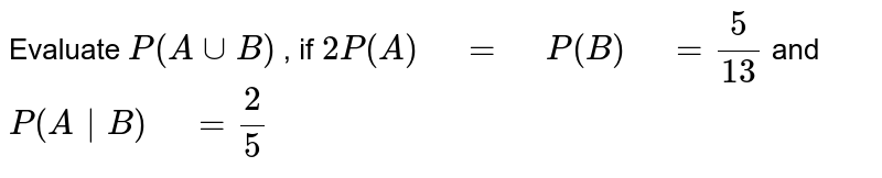 """Evaluate `P(AuuB)` , if `2P(A)"""" """"="""" """"P(B)"""" """"=5/(13)` and `P(A B)"""" """"=2/5`"""
