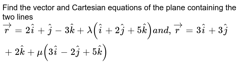 Find the vector and Cartesian equations of the plane containing the two   lines ` vec r=2 hat i+ hat j-3 hat k+lambda( hat i+2 hat j+5 hat k)a n d , vec r=3 hat i+3 hat j+2 hat k+mu(3 hat i-2 hat j+5 hat k)`