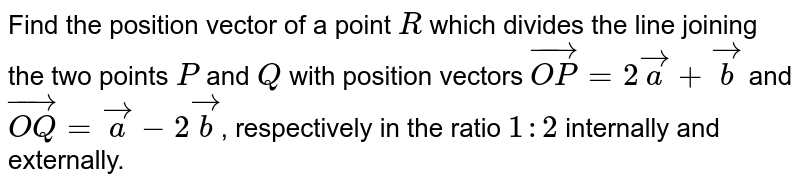Find the position vector of a point  `R` which divides the line joining the two points `P` and `Q` with position vectors `vec(OP)=2veca+vecb` and `vec(OQ)=veca-2vecb`, respectively in the ratio `1:2` internally and externally.
