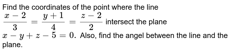 Find the coordinates of the point where the line `(x-2)/3=(y+1)/4=(z-2)/2` intersect the plane `x-y+z-5=0.` Also, find the angel between the line and the plane.