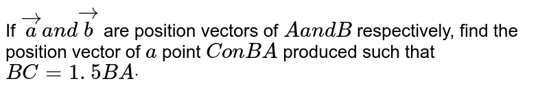 If ` vec aa n d vec b` are position vectors of `Aa n dB` respectively, find the position vector of `a` point `ConB A` produced such that `B C=1. 5B Adot`