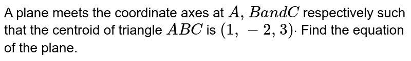 A plane meets the coordinate axes at `A ,Ba n dC` respectively such that the centroid of triangle `A B C` is `(1,-2,3)dot` Find the equation of the plane.