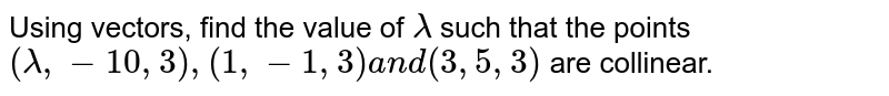Using vectors, find the value of `lambda` such that the points `(lambda,-10,3),(1,-1,3)a n d(3,5,3)` are collinear.