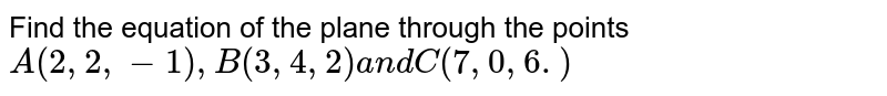 Find the equation of the plane through the points `A(2,2,-1),B(3,4,2)a n dC(7,0,6.)`