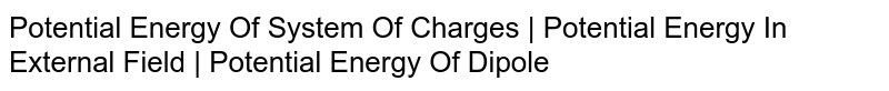 Potential Energy Of System Of Charges | Potential Energy In External Field | Potential Energy Of Dipole