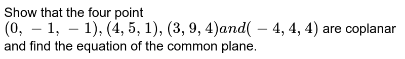 Show that the four point `(0,-1,-1),(4,5,1),(3,9,4)a n d(-4,4,4)` are coplanar and find the equation of the common plane.