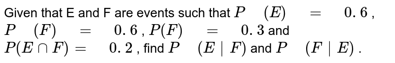 """Given that E and F are events   such that `P"""" """"(E)"""" """"="""" """"0. 6` , `P"""" """"(F)"""" """"="""" """"0. 6` , `P(F)"""" """"="""" """"0. 3` and `P(EnnF)="""" """"0. 2` , find `P"""" """"(E