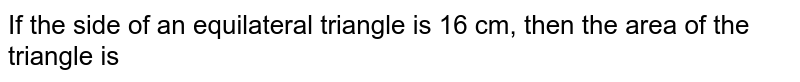 If the side of an equilateral triangle is 16 cm, then the area of the triangle is