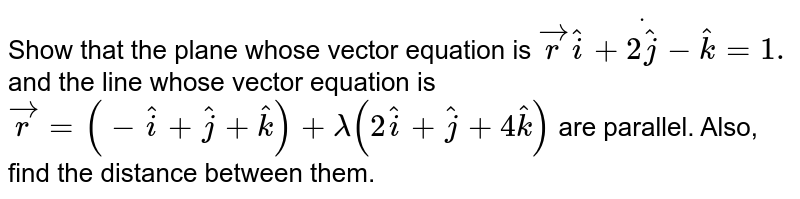 Show that the plane whose vector equation is ` vec rdot( hat i+2 hat j- hat k)=1.` and the line whose vector equation is ` vec r=(- hat i+ hat j+ hat k)+lambda(2 hat i+ hat j+4 hat k)` are parallel. Also, find the distance between them.