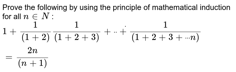 """Prove the following by using the principle of   mathematical induction for all `n in  N` : `1+1/((1+2))1/((1+2+3))+""""""""dot""""""""""""""""dot""""""""""""""""dot+1/((1+2+3+""""""""dot""""""""dot""""""""dot""""""""n))=(2n)/((n+1))`"""